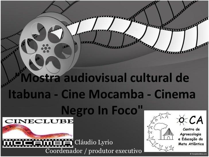 """""""Mostra audiovisual cultural de Itabuna - Cine Mocamba - Cinema Negro In Foco"""" Cláudio Lyrio Coordenador / produ..."""