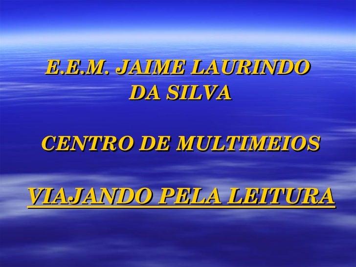 E.E.M. JAIME LAURINDO  DA SILVA CENTRO DE MULTIMEIOS VIAJANDO PELA LEITURA