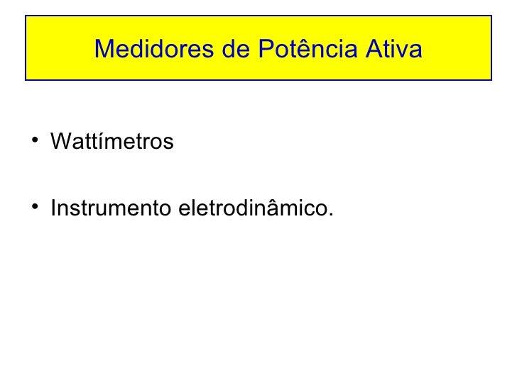 Medidores de Potência Ativa <ul><li>Wattímetros </li></ul><ul><li>Instrumento eletrodinâmico. </li></ul>