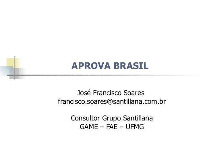 APROVA BRASIL  José Francisco Soares  [email_address] Consultor Grupo Santillana GAME – FAE – UFMG