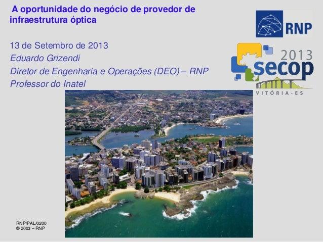 RNP/PAL/0200 © 2003 – RNP A oportunidade do negócio de provedor de infraestrutura óptica 13 de Setembro de 2013 Eduardo Gr...