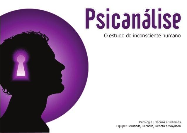 Psicanálise O estudo do inconsciente humano  Psicologia   Teorias e Sistemas Equipe: Fernanda, Micaella, Renata e Waydson