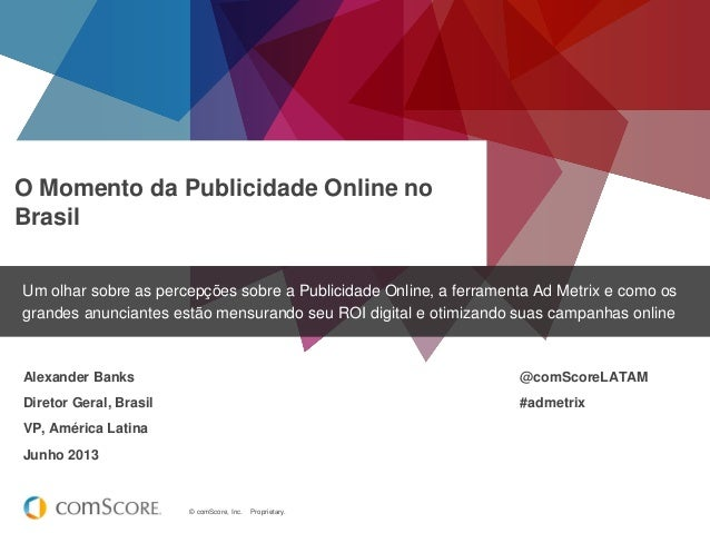 © comScore, Inc. Proprietary. O Momento da Publicidade Online no Brasil Um olhar sobre as percepções sobre a Publicidade O...