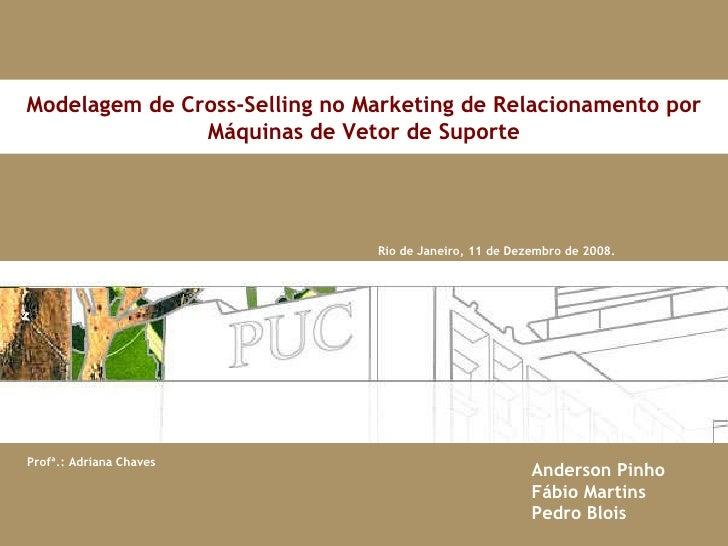 Rio de Janeiro, 11 de Dezembro de 2008. Modelagem de Cross-Selling no Marketing de Relacionamento por Máquinas de Vetor de...