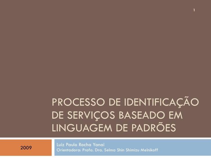 PROCESSO DE IDENTIFICAÇÃO DE SERVIÇOS BASEADO EM LINGUAGEM DE PADRÕES Luiz Paulo Rocha Yanai Orientadora: Profa. Dra. Selm...