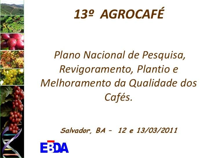 13º AGROCAFÉ  Plano Nacional de Pesquisa,   Revigoramento, Plantio eMelhoramento da Qualidade dos            Cafés.   Salv...