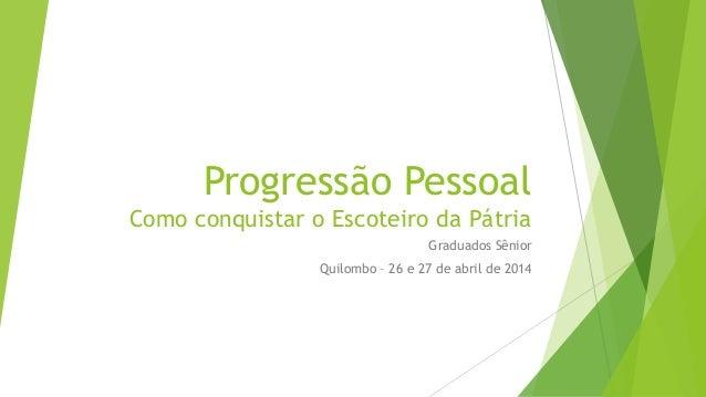 Progressão Pessoal Como conquistar o Escoteiro da Pátria Graduados Sênior Quilombo – 26 e 27 de abril de 2014