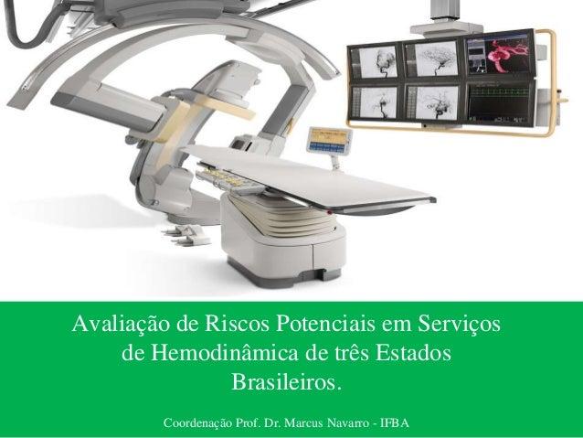 Avaliação de Riscos Potenciais em Serviços de Hemodinâmica de três Estados Brasileiros. Coordenação Prof. Dr. Marcus Navar...