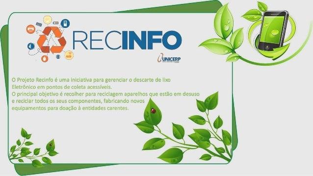 O Projeto Recinfo é uma iniciativa para gerenciar o descarte de lixo  Eletrônico em pontos de coleta acessíveis.  O princi...