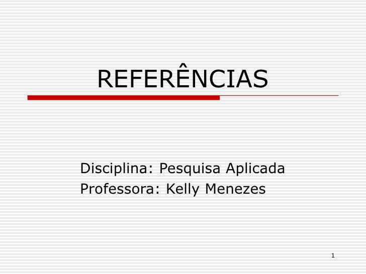REFERÊNCIASDisciplina: Pesquisa AplicadaProfessora: Kelly Menezes                                1