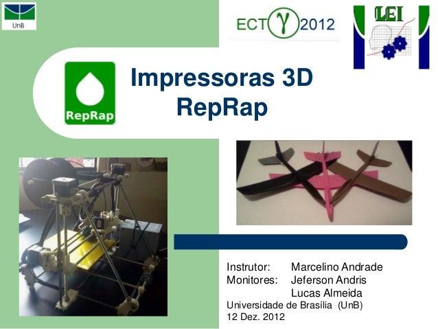 Impressoras 3D   RepRap       Instrutor:    Marcelino Andrade       Monitores:    Jeferson Andris                     Luca...