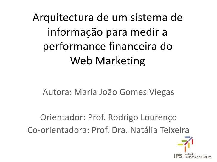Arquitectura de um sistema de informação para medir a performance financeira do Web Marketing<br />Autora: Maria João Gome...