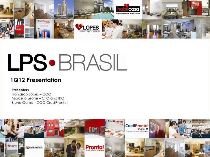 1Q12 PresentationPresentersFrancisco Lopes – COOMarcello Leone – CFO and IROBruno Gama - COO CrediPronto!                 ...