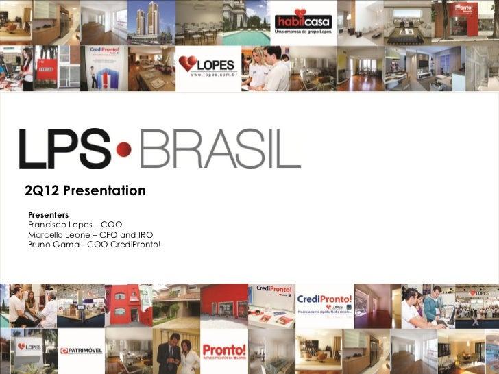 2Q12 PresentationPresentersFrancisco Lopes – COOMarcello Leone – CFO and IROBruno Gama - COO CrediPronto!                 ...