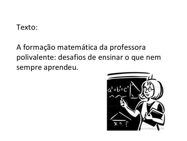 Texto:A formação matemática da professorapolivalente: desafios de ensinar o que nemsempre aprendeu.
