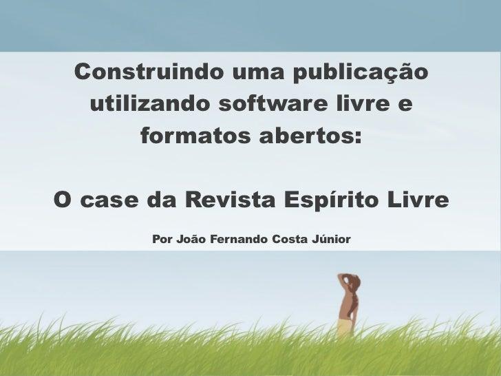 Construindo uma publicação  utilizando software livre e       formatos abertos:O case da Revista Espírito Livre       Por ...
