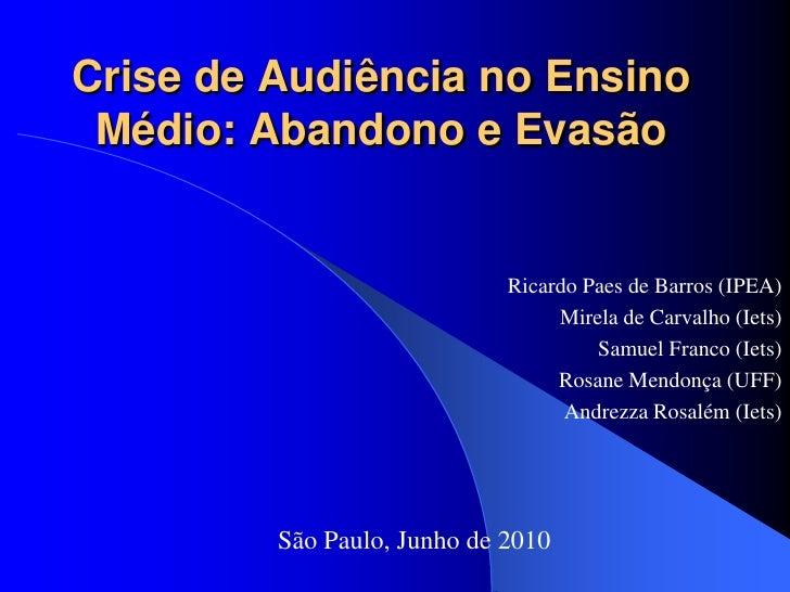 Crise de Audiência no Ensino  Médio: Abandono e Evasão                                Ricardo Paes de Barros (IPEA)       ...