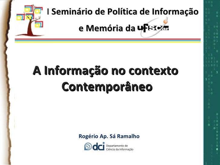 I Seminário de Política de Informação e Memória da UFSCar Rogério Ap. Sá Ramalho A Informação no contexto  Contemporâneo