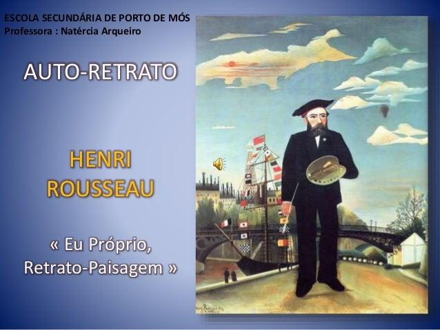 AUTO-RETRATO HENRI ROUSSEAU « Eu Próprio, Retrato-Paisagem » ESCOLA SECUNDÁRIA DE PORTO DE MÓS Professora : Natércia Arque...