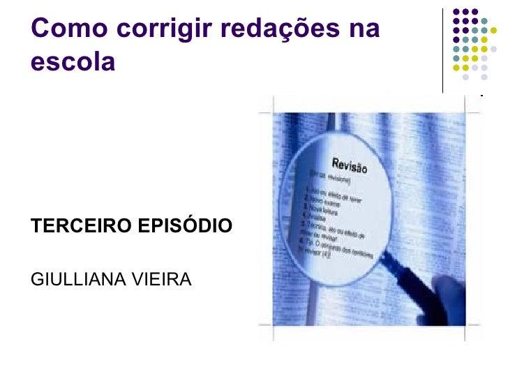 Como corrigir redações na escola <ul><li>TERCEIRO EPISÓDIO </li></ul><ul><li>GIULLIANA VIEIRA </li></ul>