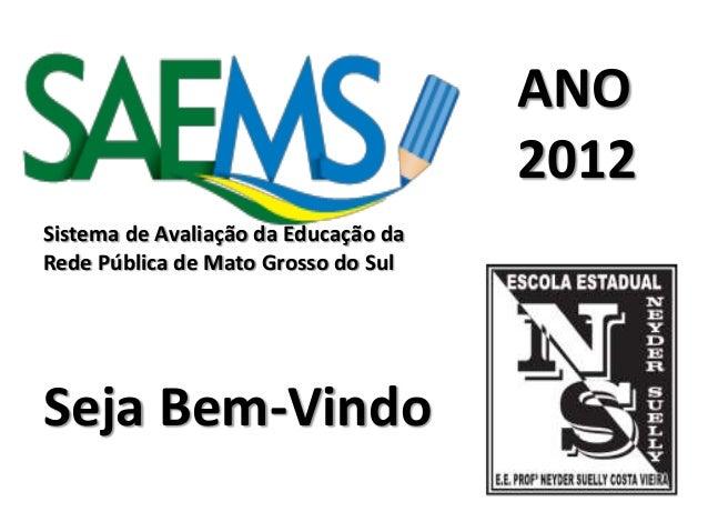 Sistema de Avaliação da Educação daRede Pública de Mato Grosso do SulANO2012Seja Bem-Vindo