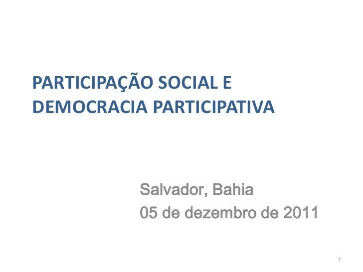 PARTICIPAÇÃO SOCIAL EDEMOCRACIA PARTICIPATIVA          Salvador, Bahia          05 de dezembro de 2011                    ...
