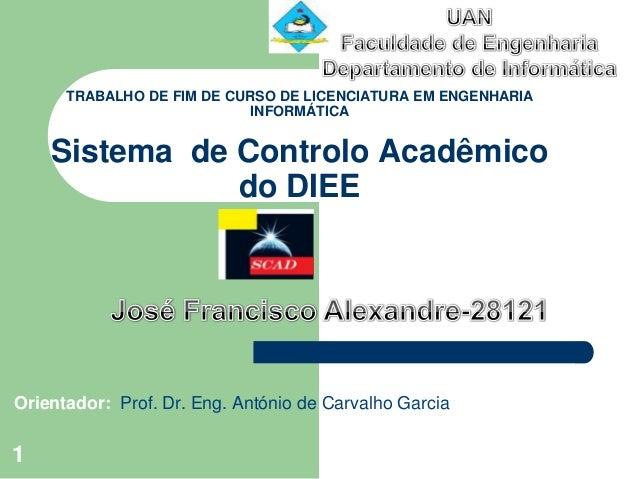TRABALHO DE FIM DE CURSO DE LICENCIATURA EM ENGENHARIA INFORMÁTICA Sistema de Controlo Acadêmico do DIEE Orientador: Prof....