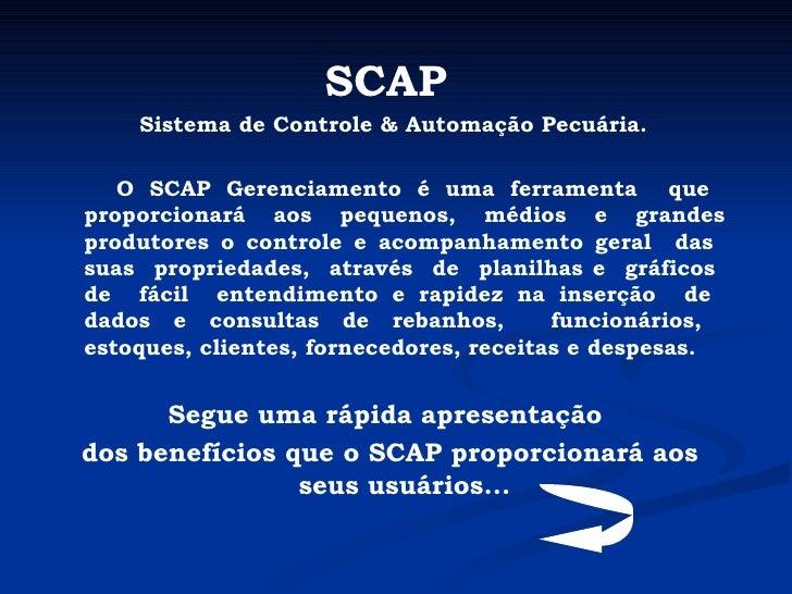 SCAP   Sistema de Controle & Automação Pecuária. O SCAP Gerenciamento é uma ferramenta  que  proporcionará aos pequenos, m...