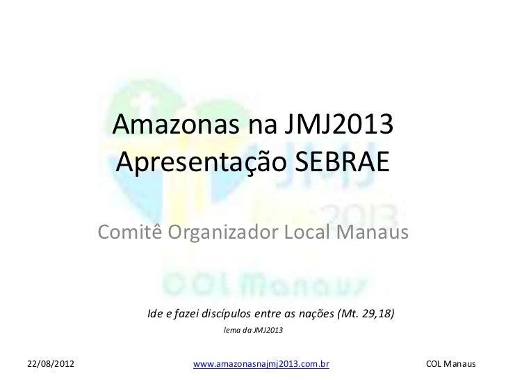 Amazonas na JMJ2013              Apresentação SEBRAE             Comitê Organizador Local Manaus                 Ide e faz...