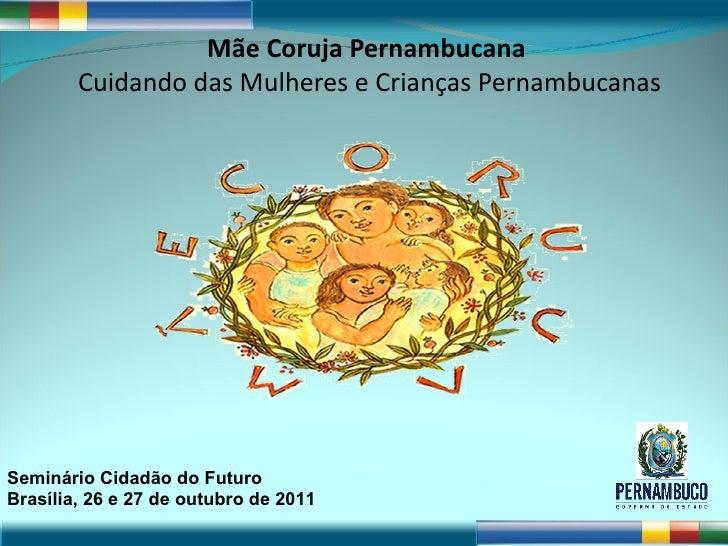 Mãe Coruja Pernambucana  Cuidando das Mulheres e Crianças Pernambucanas Seminário Cidadão do Futuro Brasília, 26 e 27 de o...