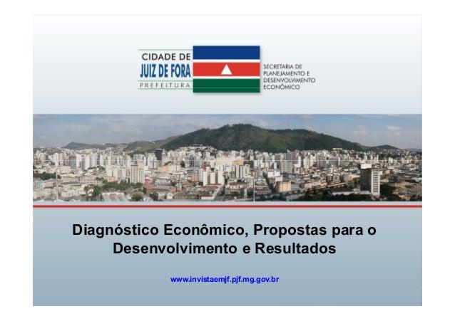 Diagnóstico Econômico, Propostas para o Desenvolvimento e Resultados www.invistaemjf.pjf.mg.gov.br