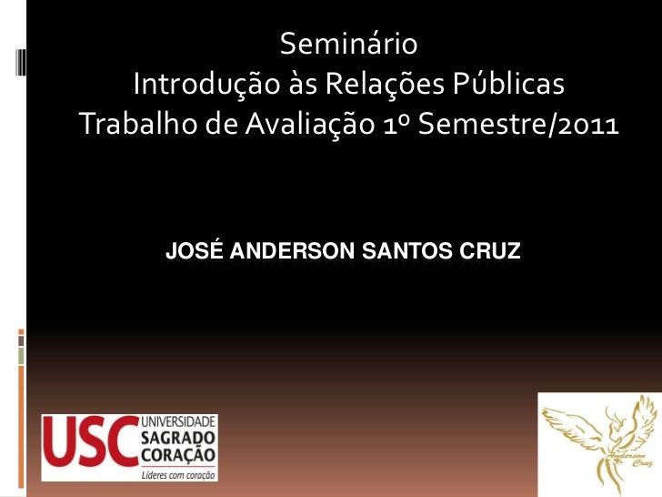 Seminário    Introdução às Relações PúblicasTrabalho de Avaliação 1º Semestre/2011      JOSÉ ANDERSON SANTOS CRUZ