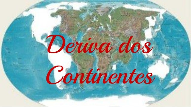 Deriva dos Continentes  Deriva dos Continentes