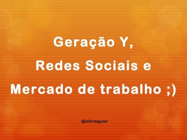 Geração Y,   Redes Sociais eMercado de trabalho ;)         @ellenaguiar