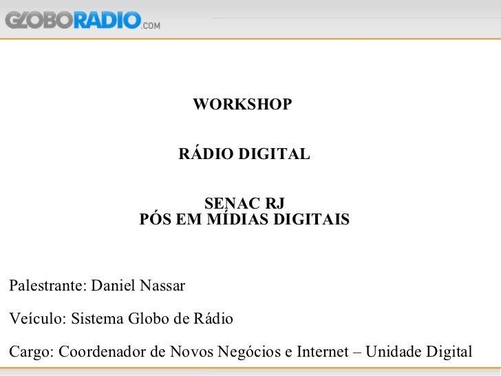 WORKSHOP  RÁDIO DIGITAL SENAC RJ PÓS EM MÍDIAS DIGITAIS Palestrante: Daniel Nassar Veículo: Sistema Globo de Rádio Cargo: ...