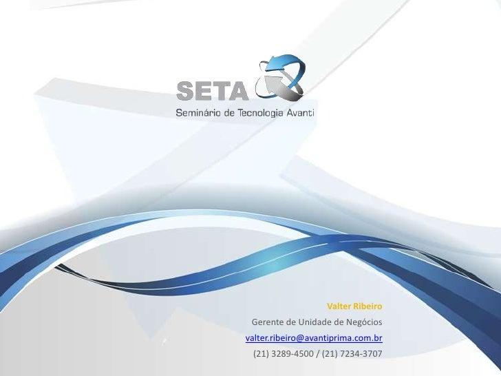 Valter Ribeiro<br />Gerente de Unidade de Negócios<br />valter.ribeiro@avantiprima.com.br<br />(21) 3289-4500 / (21) 7234-...