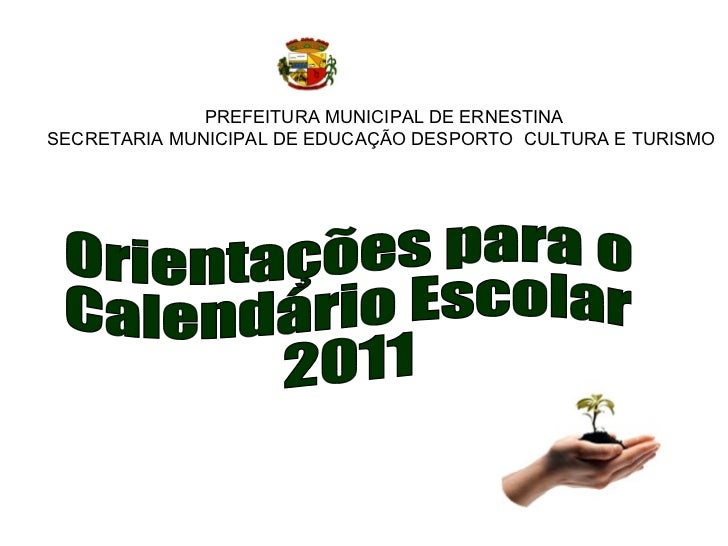PREFEITURA MUNICIPAL DE ERNESTINA SECRETARIA MUNICIPAL DE EDUCAÇÃO DESPORTO  CULTURA E TURISMO  Orientações para o  Calend...
