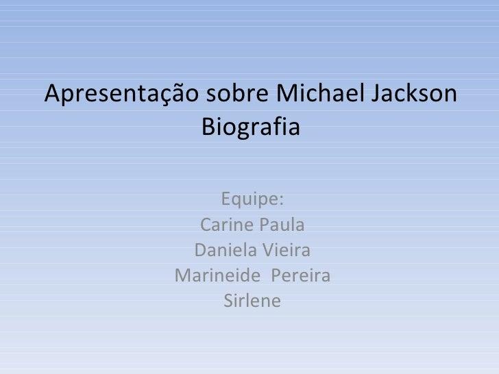 Apresentação sobre Michael Jackson             Biografia                 Equipe:             Carine Paula            Danie...
