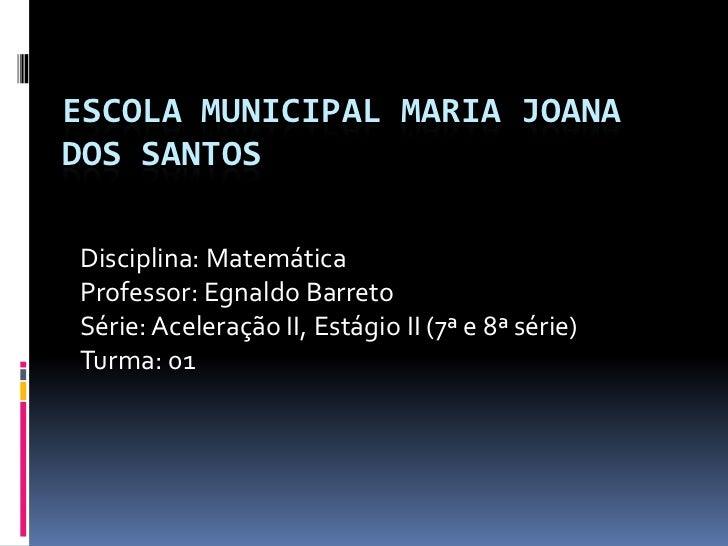 ESCOLA MUNICIPAL MARIA JOANADOS SANTOSDisciplina: MatemáticaProfessor: Egnaldo BarretoSérie: Aceleração II, Estágio II (7ª...