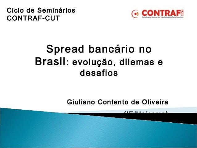 Spread bancário no Brasil: evolução, dilemas e desafios Giuliano Contento de Oliveira (IE/Unicamp) Ciclo de Seminários CON...