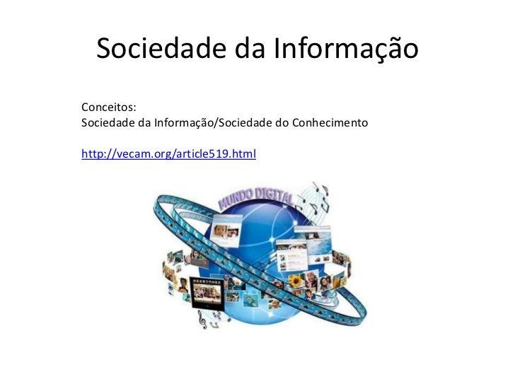 Sociedade da Informação<br />Conceitos: <br />Sociedade da Informação/Sociedade do Conhecimento<br />http://vecam.org/arti...
