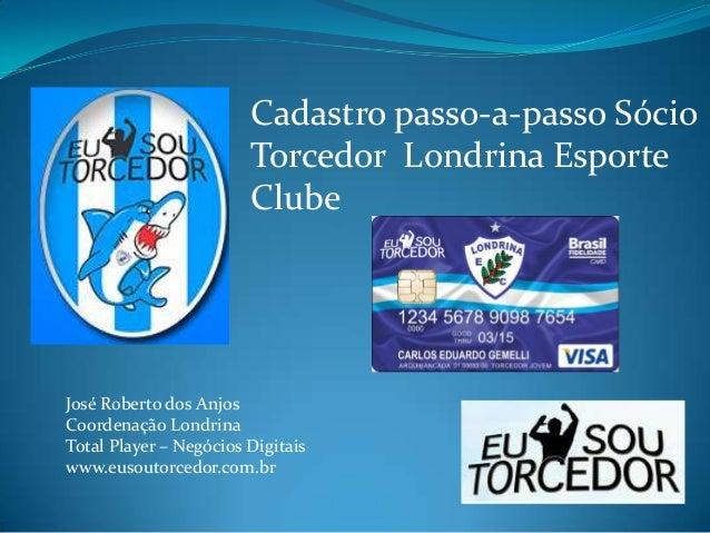 Cadastro passo-a-passo Sócio Torcedor Londrina Esporte Clube  José Roberto dos Anjos Coordenação Londrina Total Player – N...