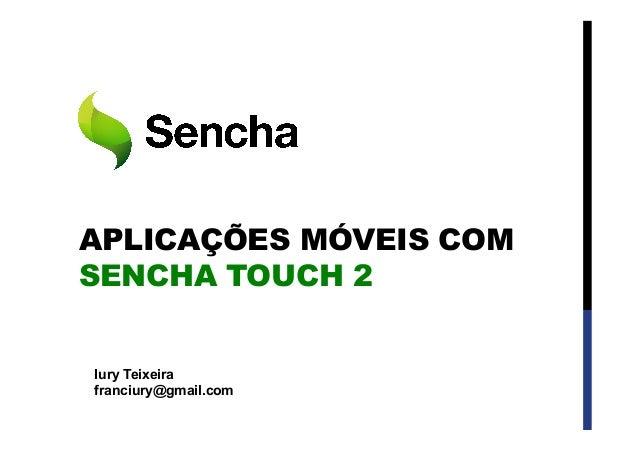 APLICAÇÕES MÓVEIS COM SENCHA TOUCH 2 Iury Teixeira franciury@gmail.com