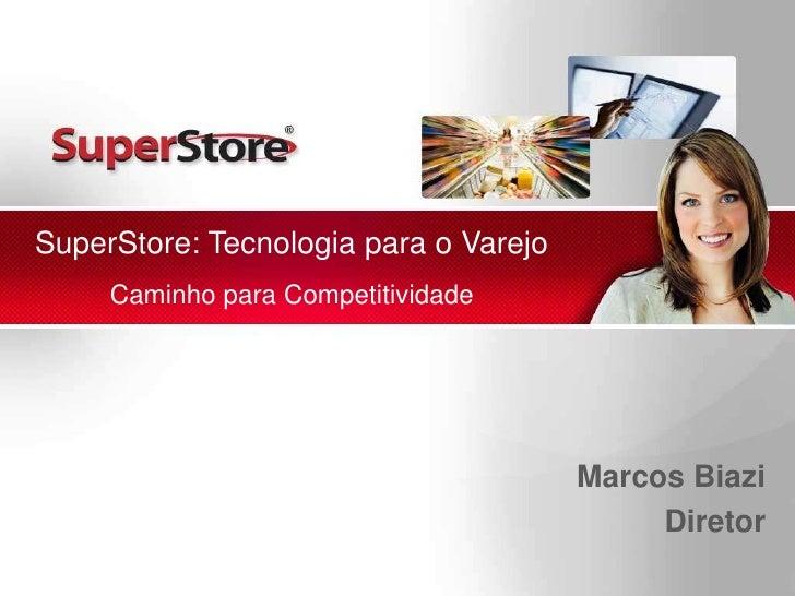 SuperStore: Tecnologia para o VarejoCaminho para Competitividade<br />Marcos Biazi<br />Diretor<br />
