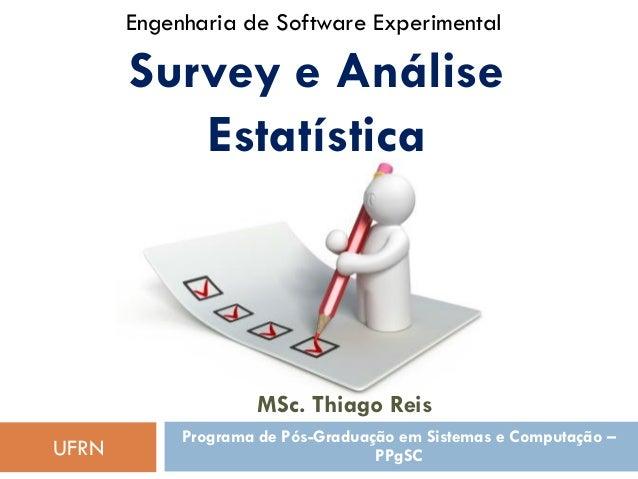 Engenharia de Software Experimental  Survey e Análise Estatística  MSc. Thiago Reis UFRN  Programa de Pós-Graduação em Sis...