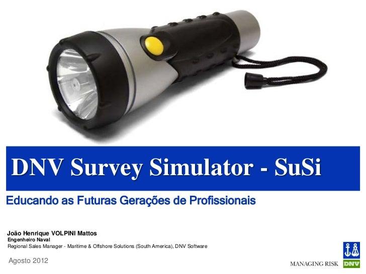 DNV Survey Simulator - SuSiEducando as Futuras Gerações de ProfissionaisJoão Henrique VOLPINI MattosEngenheiro NavalRegion...