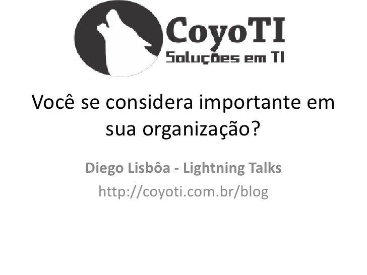 Você se considera importante em        sua organização?     Diego Lisbôa - Lightning Talks       http://coyoti.com.br/blog