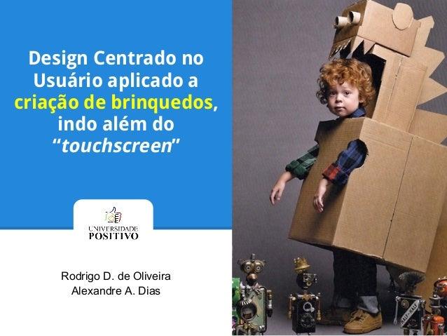 """Design Centrado no Usuário aplicado a criação de brinquedos, indo além do """"touchscreen"""" Rodrigo D. de Oliveira Alexandre A..."""