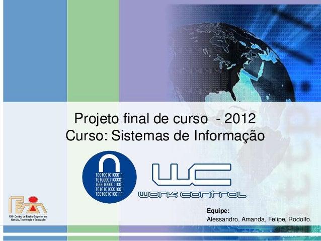 Projeto final de curso - 2012  Curso: Sistemas de Informação  Equipe:  Alessandro, Amanda, Felipe, Rodolfo.