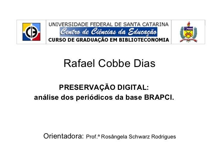 Rafael Cobbe Dias PRESERVAÇÃO DIGITAL:  análise dos periódicos da base BRAPCI.  Orientadora:  Prof.ª Rosângela Schwarz Rod...